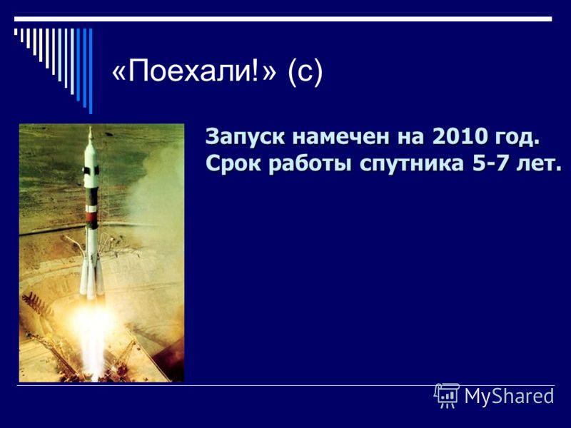 «Поехали!» (с) Запуск намечен на 2010 год. Срок работы спутника 5-7 лет.