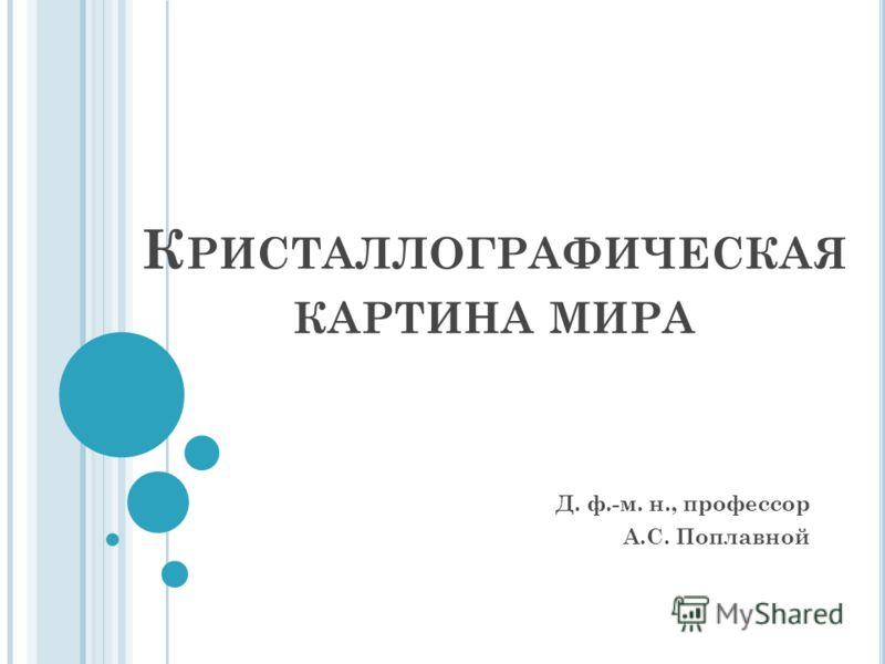 К РИСТАЛЛОГРАФИЧЕСКАЯ КАРТИНА МИРА Д. ф.-м. н., профессор А.С. Поплавной