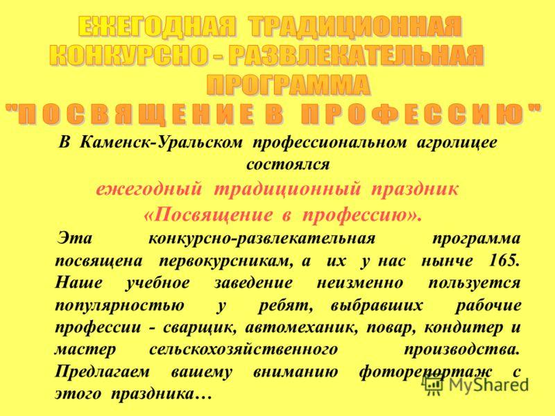 В Каменск-Уральском профессиональном агролицее состоялся ежегодный традиционный праздник «Посвящение в профессию». Эта конкурсно-развлекательная программа посвящена первокурсникам, а их у нас нынче 165. Наше учебное заведение неизменно пользуется поп