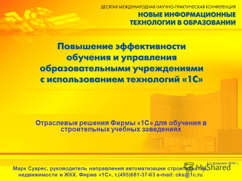 2-3 февраля 2010 г. Отраслевые решения Фирмы «1С» для обучения в строительных учебных заведениях Марк Суарес, руководитель направления автоматизации строительства, недвижимости и ЖКХ. Фирма «1С», т.(495)681-37-63 e-mail: cks@1c.ru