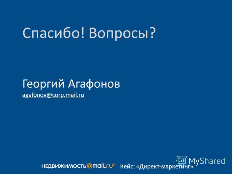 Спасибо! Вопросы? Георгий Агафонов agafonov@corp.mail.ru Кейс: «Директ-маркетинг»