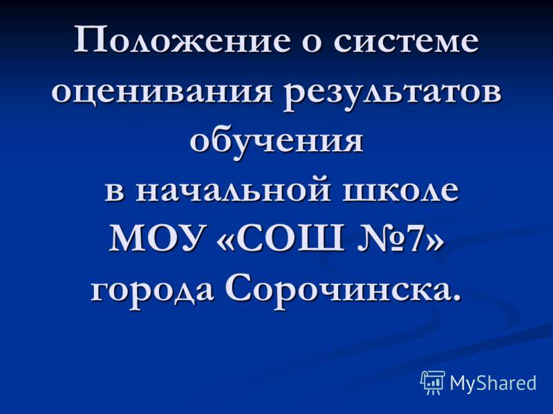 Положение о системе оценивания результатов обучения в начальной школе МОУ «СОШ 7» города Сорочинска.
