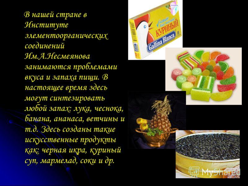 В нашей стране в Институте элементоорганических соединений Им.А.Несмеянова занимаются проблемами вкуса и запаха пищи. В настоящее время здесь могут синтезировать любой запах: лука, чеснока, банана, ананаса, ветчины и т.д. Здесь созданы такие искусств