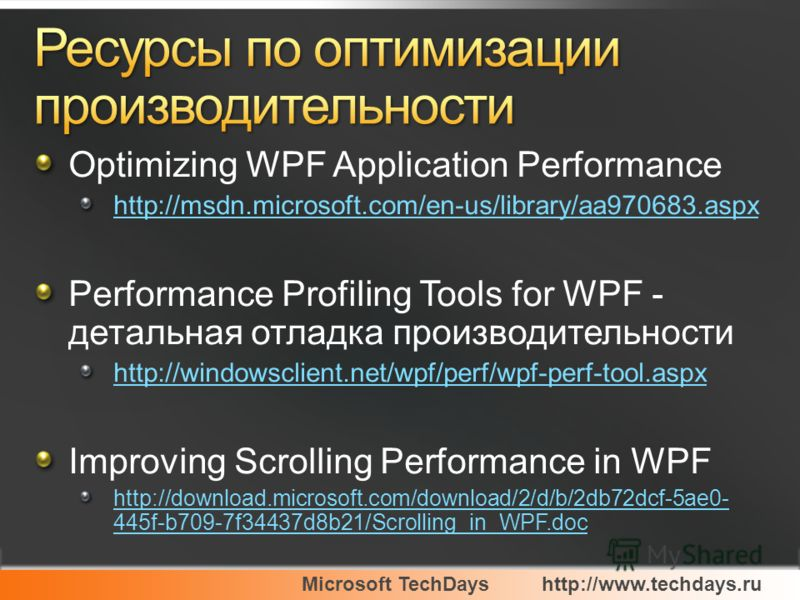 Microsoft TechDayshttp://www.techdays.ru Optimizing WPF Application Performance http://msdn.microsoft.com/en-us/library/aa970683.aspx Performance Profiling Tools for WPF - детальная отладка производительности http://windowsclient.net/wpf/perf/wpf-per
