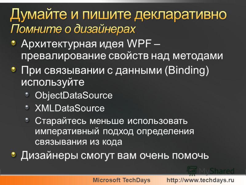 Архитектурная идея WPF – превалирование свойств над методами При связывании с данными (Binding) используйте ObjectDataSource XMLDataSource Старайтесь меньше использовать императивный подход определения связывания из кода Дизайнеры смогут вам очень по