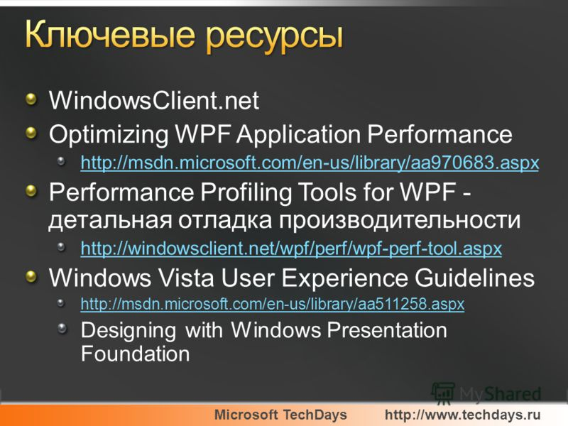 Microsoft TechDayshttp://www.techdays.ru WindowsClient.net Optimizing WPF Application Performance http://msdn.microsoft.com/en-us/library/aa970683.aspx Performance Profiling Tools for WPF - детальная отладка производительности http://windowsclient.ne