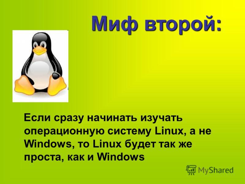 Если сразу начинать изучать операционную систему Linux, а не Windows, то Linux будет так же проста, как и Windows Миф второй: