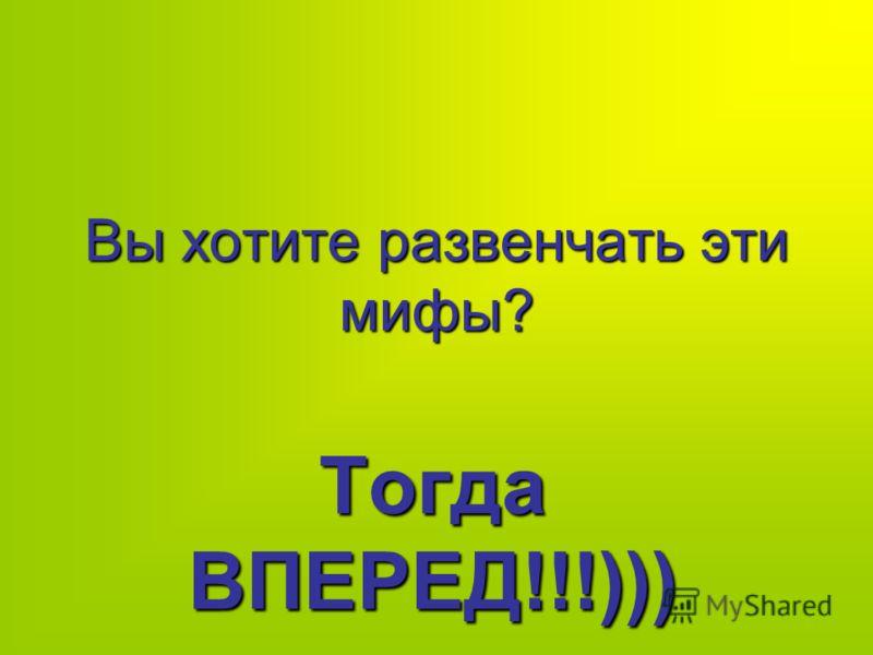 Вы хотите развенчать эти мифы? Тогда ВПЕРЕД!!!)))