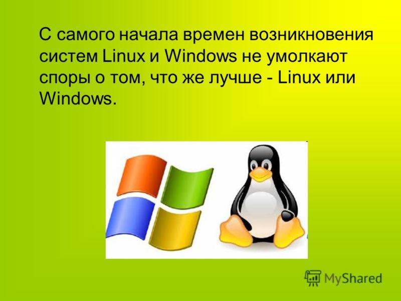С самого начала времен возникновения систем Linux и Windows не умолкают споры о том, что же лучше - Linux или Windows.