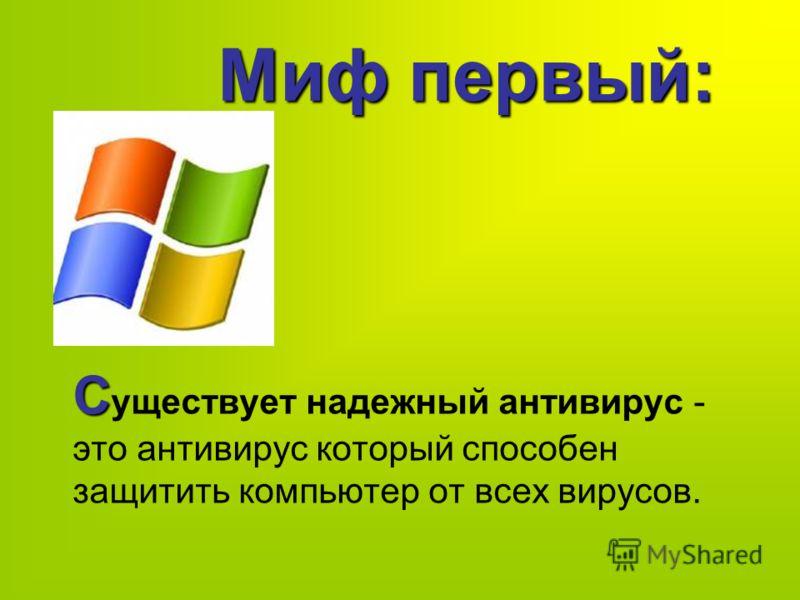 Миф первый: С С уществует надежный антивирус - это антивирус который способен защитить компьютер от всех вирусов.