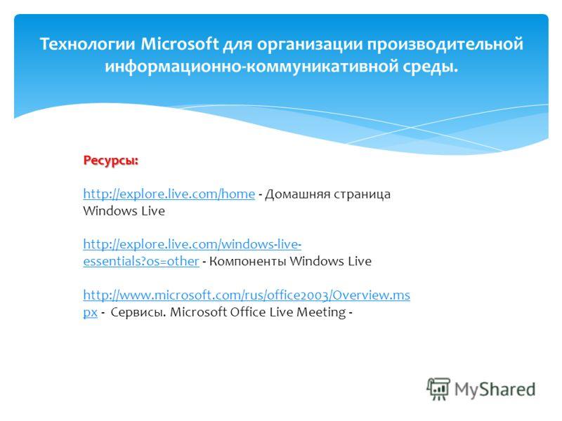Технологии Microsoft для организации производительной информационно-коммуникативной среды. Ресурсы: http://explore.live.com/homehttp://explore.live.com/home - Домашняя страница Windows Live http://explore.live.com/windows-live- essentials?os=otherhtt