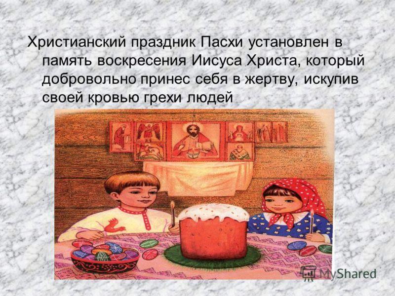 Христианский праздник Пасхи установлен в память воскресения Иисуса Христа, который добровольно принес себя в жертву, искупив своей кровью грехи людей