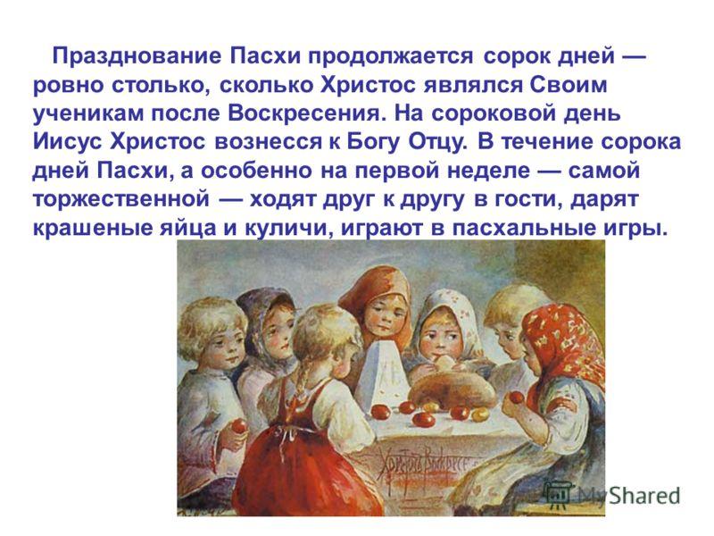 Празднование Пасхи продолжается сорок дней ровно столько, сколько Христос являлся Своим ученикам после Воскресения. На сороковой день Иисус Христос вознесся к Богу Отцу. В течение сорока дней Пасхи, а особенно на первой неделе самой торжественной ход
