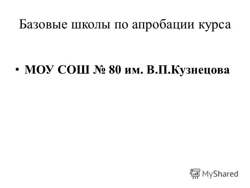 Базовые школы по апробации курса МОУ СОШ 80 им. В.П.Кузнецова