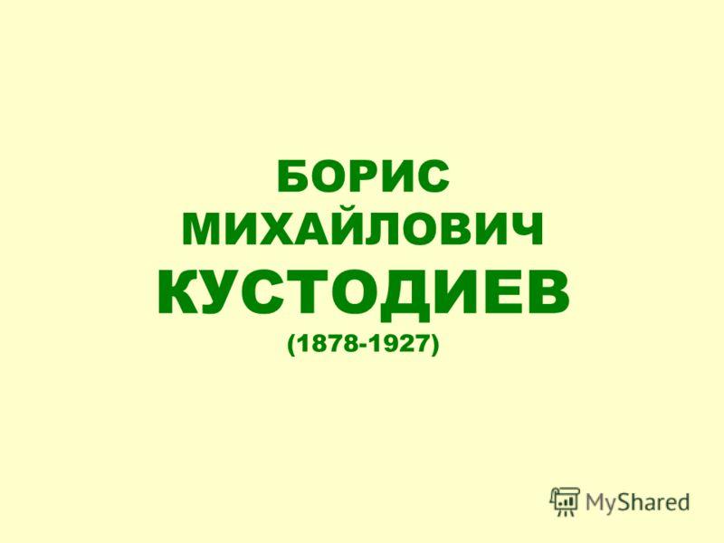 БОРИС МИХАЙЛОВИЧ КУСТОДИЕВ (1878-1927)