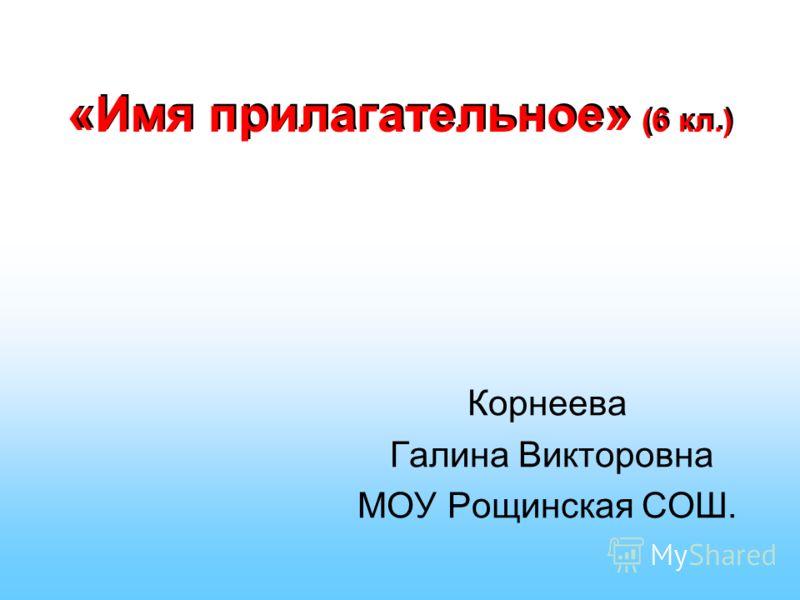 «Имя прилагательное» (6 кл.) Корнеева Галина Викторовна МОУ Рощинская СОШ.