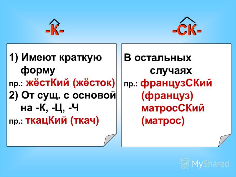 -К- -СК- 1) Имеют краткую форму пр.: жёстКий (жёсток) 2) От сущ. с основой на -К, -Ц, -Ч пр.: ткацКий (ткач) В остальных случаях пр.: французСКий (француз) матросСКий (матрос)