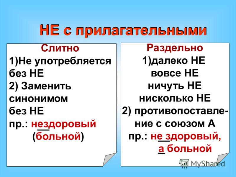 НЕ с прилагательными Слитно 1)Не употребляется без НЕ 2) Заменить синонимом без НЕ пр.: нездоровый (больной) Раздельно 1)далеко НЕ вовсе НЕ ничуть НЕ нисколько НЕ 2) противопоставле- ние с союзом А пр.: не здоровый, а больной