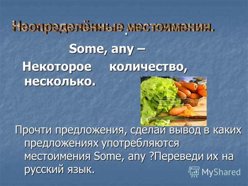 . Some, any – Some, any – Некоторое количество, несколько. Некоторое количество, несколько. Прочти предложения, сделай вывод в каких предложениях употребляются местоимения Some, any ?Переведи их на русский язык.