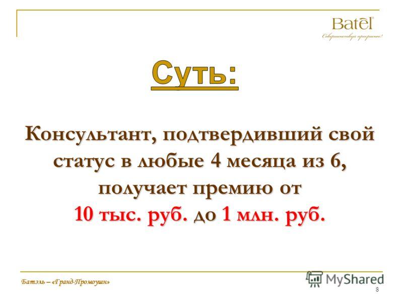 8 Консультант, подтвердивший свой статус в любые 4 месяца из 6, получает премию от 10 тыс. руб. до 1 млн. руб. Батэль – «Гранд-Промоушн»