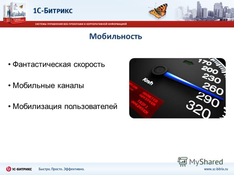 Мобильность Фантастическая скорость Мобильные каналы Мобилизация пользователей