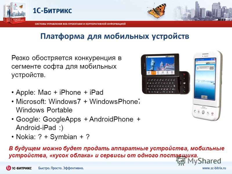 Платформа для мобильных устройств Резко обостряется конкуренция в сегменте софта для мобильных устройств. Apple: Mac + iPhone + iPad Microsoft: Windows7 + WindowsPhone7 + Windows Portable Google: GoogleApps + AndroidPhone + Android-iPad :) Nokia: ? +