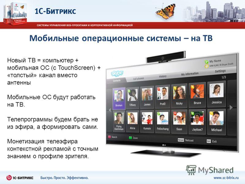 Мобильные операционные системы – на ТВ Новый ТВ = компьютер + мобильная ОС (с TouchScreen) + «толстый» канал вместо антенны Мобильные ОС будут работать на ТВ. Телепрограммы будем брать не из эфира, а формировать сами. Монетизация телеэфира контекстно