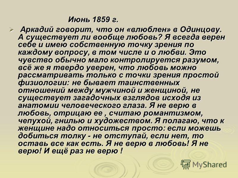 Июнь 1859 г. Июнь 1859 г. Аркадий говорит, что он «влюблен» в Одинцову. А существует ли вообще любовь? Я всегда верен себе и имею собственную точку зрения по каждому вопросу, в том числе и о любви. Это чувство обычно мало контролируется разумом, всё
