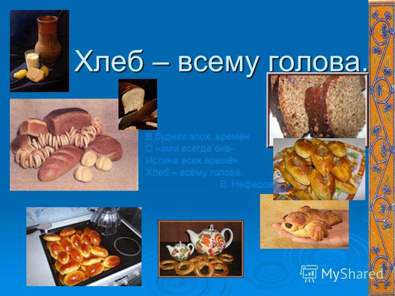 Хлеб – всему голова. Хлеб – всему голова. В буднях эпох, времён С нами всегда она- Истина всех времён Хлеб – всему голова. Е. Нефедов