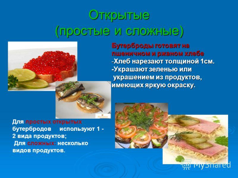 Открытые (простые и сложные) Бутерброды готовят на пшеничном и ржаном хлебе -Хлеб нарезают толщиной 1см. -Украшают зеленью или украшением из продуктов, украшением из продуктов, имеющих яркую окраску. Для простых открытых бутербродов используют 1 - 2