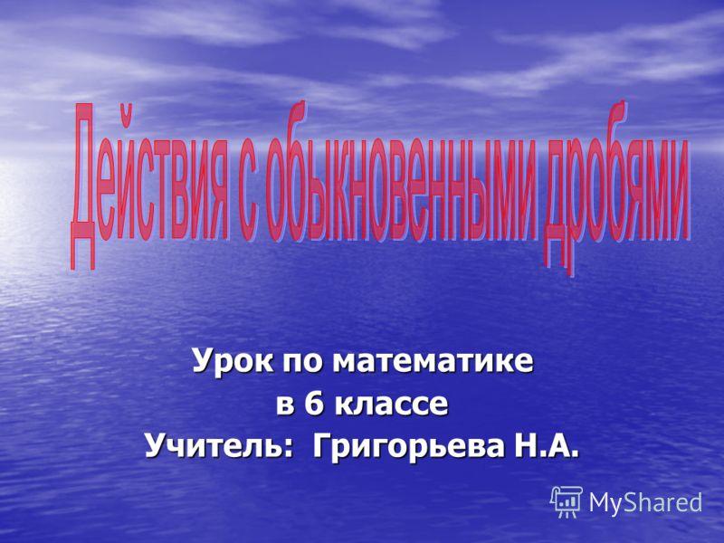 Урок по математике в 6 классе Учитель: Григорьева Н.А.