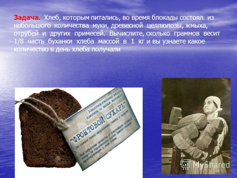 Задача. Хлеб, которым питались, во время блокады состоял из небольшого количества муки, древесной целлюлозы, жмыха, отрубей и других примесей. Вычислите, сколько граммов весит 1/8 часть буханки хлеба массой в 1 кг и вы узнаете какое количество в день