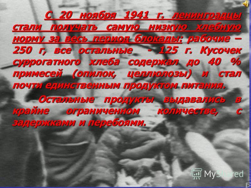 С 20 ноября 1941 г. ленинградцы стали получать самую низкую хлебную норму за весь период блокады: рабочие – 250 г, все остальные - 125 г. Кусочек суррогатного хлеба содержал до 40 % примесей (опилок, целлюлозы) и стал почти единственным продуктом пит