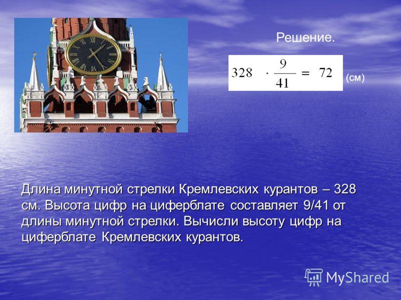 Длина минутной стрелки Кремлевских курантов – 328 см. Высота цифр на циферблате составляет 9/41 от длины минутной стрелки. Вычисли высоту цифр на циферблате Кремлевских курантов. Решение. (см)