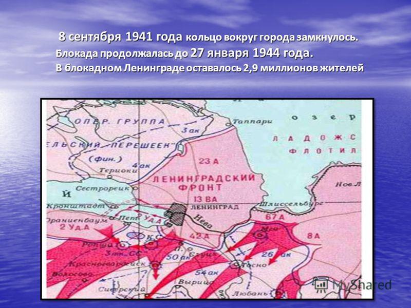 8 сентября 1941 года кольцо вокруг города замкнулось. 8 сентября 1941 года кольцо вокруг города замкнулось. Блокада продолжалась до 27 января 1944 года. В блокадном Ленинграде оставалось 2,9 миллионов жителей