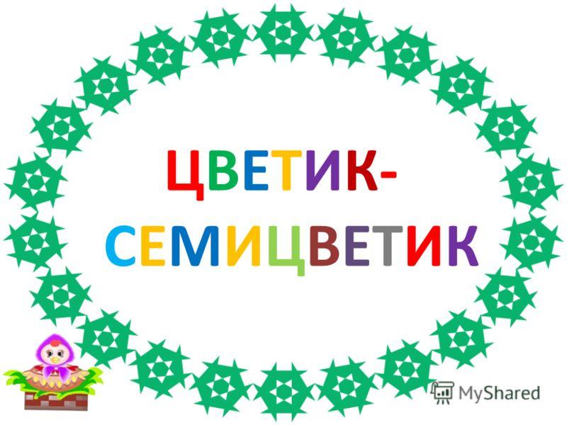 ЦВЕТИК-СЕМИЦВЕТИКЦВЕТИК-СЕМИЦВЕТИК
