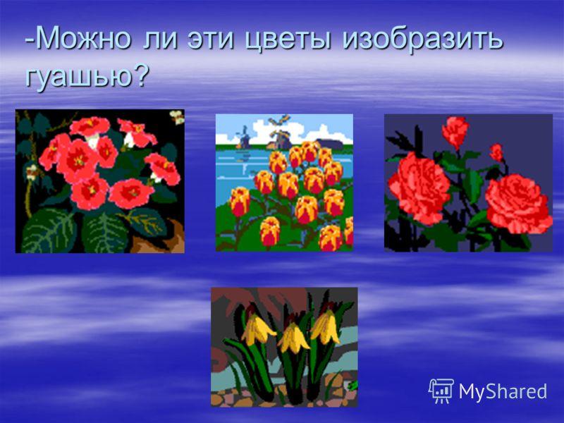 -Можно ли эти цветы изобразить гуашью?
