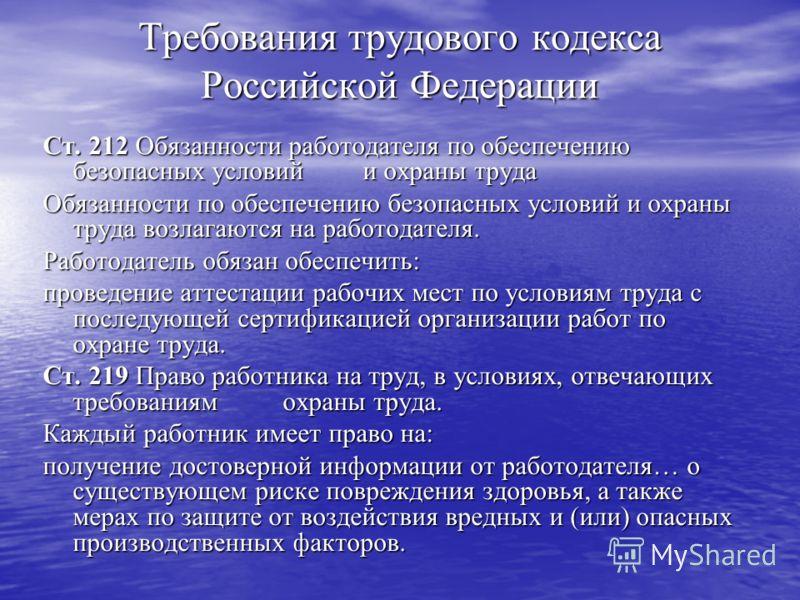 Требования трудового кодекса Российской Федерации Ст. 212 Обязанности работодателя по обеспечению безопасных условий и охраны труда Обязанности по обеспечению безопасных условий и охраны труда возлагаются на работодателя. Работодатель обязан обеспечи
