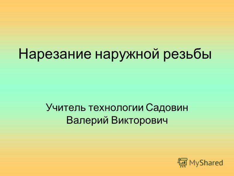 Нарезание наружной резьбы Учитель технологии Садовин Валерий Викторович