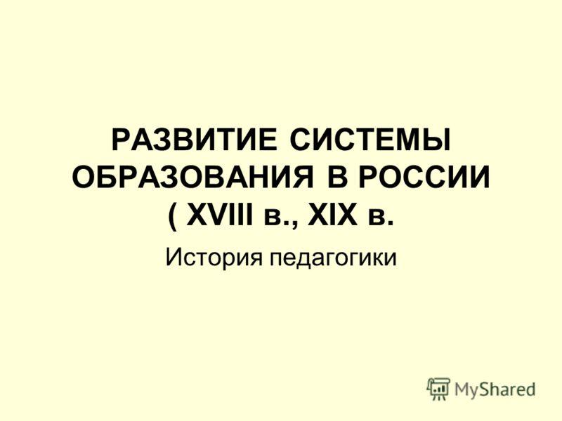 РАЗВИТИЕ СИСТЕМЫ ОБРАЗОВАНИЯ В РОССИИ ( XVIII в., XIX в. История педагогики