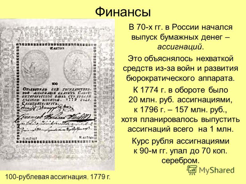 Финансы В 70-х гг. в России начался выпуск бумажных денег – ассигнаций. Это объяснялось нехваткой средств из-за войн и развития бюрократического аппарата. К 1774 г. в обороте было 20 млн. руб. ассигнациями, к 1796 г. – 157 млн. руб., хотя планировало