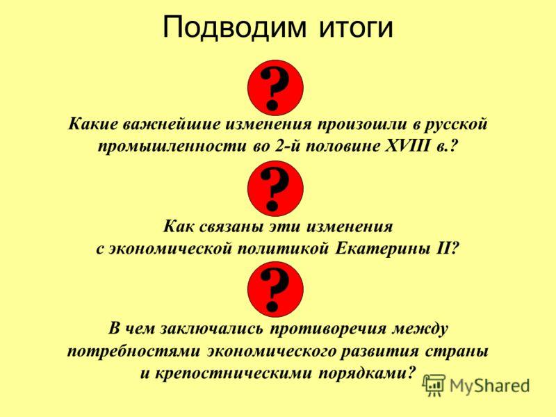 Подводим итоги Какие важнейшие изменения произошли в русской промышленности во 2-й половине XVIII в.? Как связаны эти изменения с экономической политикой Екатерины II? В чем заключались противоречия между потребностями экономического развития страны
