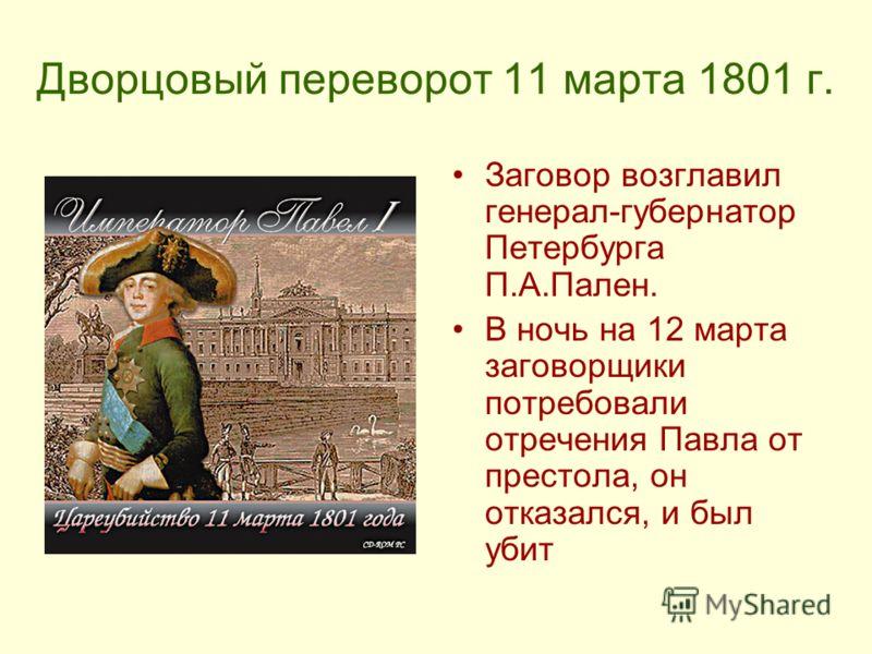 Дворцовый переворот 11 марта 1801 г. Заговор возглавил генерал-губернатор Петербурга П.А.Пален. В ночь на 12 марта заговорщики потребовали отречения Павла от престола, он отказался, и был убит