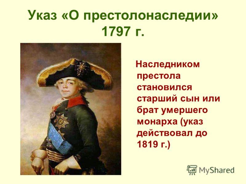 Указ «О престолонаследии» 1797 г. Наследником престола становился старший сын или брат умершего монарха (указ действовал до 1819 г.)