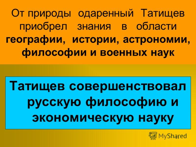 10 Татищев был участником Полтавской битвы 1709года Во время Северной войны проникся идеями Петра Учился в Москве в Инженерной и артиллерийской школе В 24 года был отправлен заграницу для совершенствования в НАУКАХ