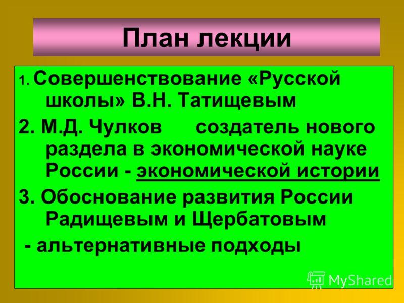 2 Совершенствование «Русской школы» в XVIII веке В.Н. Татищевым, Н.Д. Чулковым А.Н Радищевым и М.М Щербатовым Альтернативные подходы Тема 7-й лекции :
