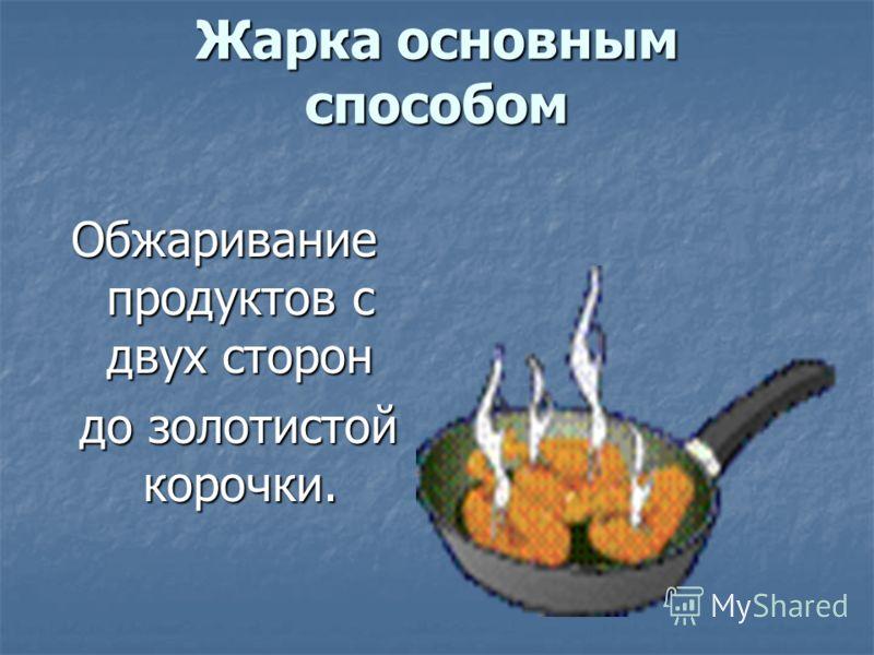 Жарка основным способом Обжаривание продуктов с двух сторон до золотистой корочки.