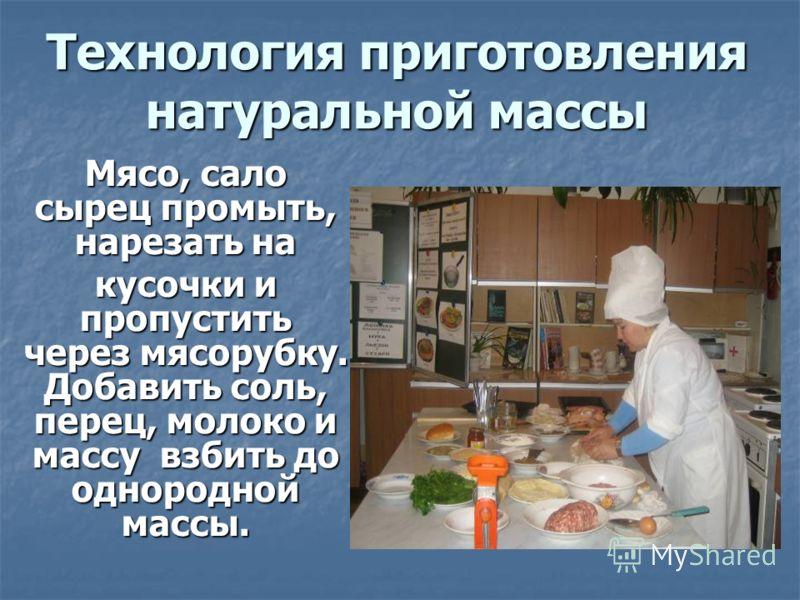 Технология приготовления натуральной массы Мясо, сало сырец промыть, нарезать на кусочки и пропустить через мясорубку. Добавить соль, перец, молоко и массу взбить до однородной массы.