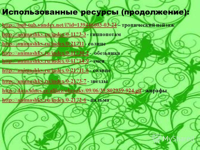Использованные ресурсы (продолжение): http://im0-tub.yandex.net/i?id=139446603-03-24http://im0-tub.yandex.net/i?id=139446603-03-24 – тропический пейзаж http://animashky.ru/index/0-11?3-3http://animashky.ru/index/0-11?3-3 - гиппопотам http://animashky