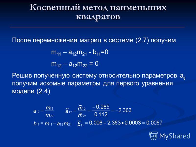 Косвенный метод наименьших квадратов После перемножения матриц в системе (2.7) получим m 11 – a 12 m 21 - b 11 =0 m 12 – a 12 m 22 = 0 Решив полученную систему относительно параметров a ij получим искомые параметры для первого уравнения модели (2.4)